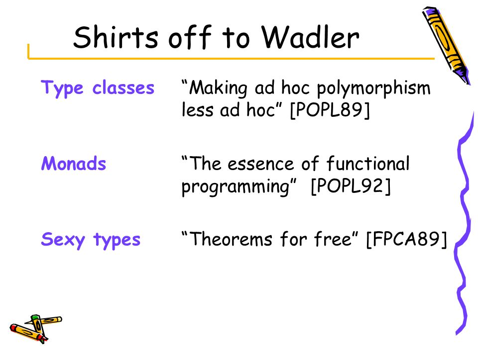 Shirts off to Wadler Type classes Making ad hoc polymorphism less ad hoc [POPL89] Monads The essence of functional programming [POPL92]